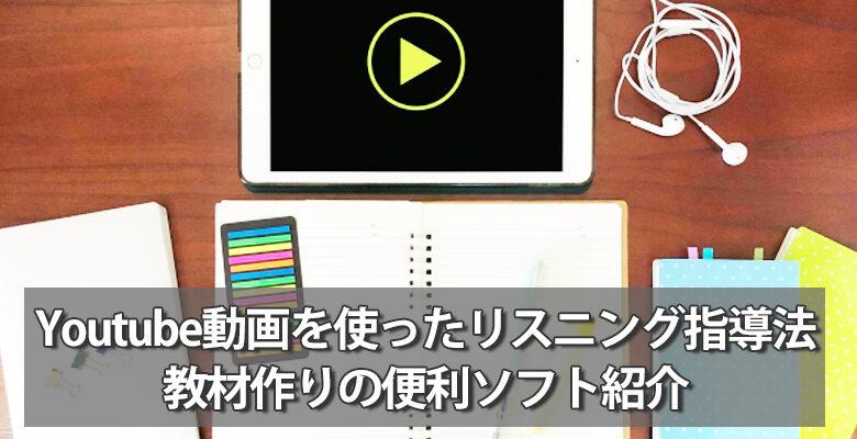 Youtube動画を使ったリスニング指導法と教材作りの便利ソフト紹介